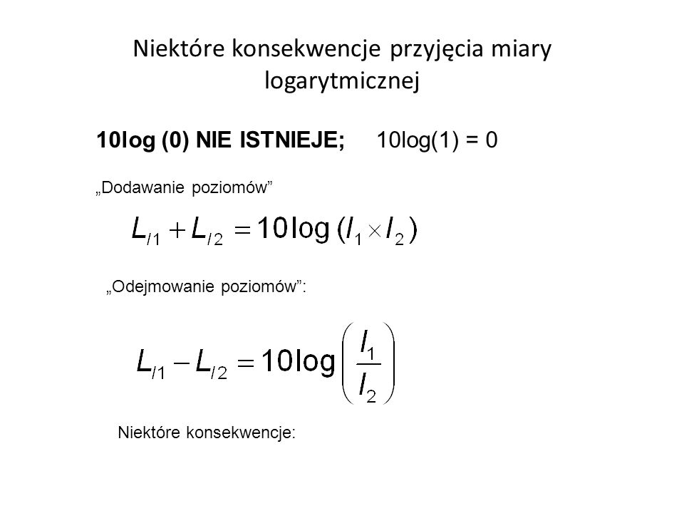 Niektóre konsekwencje przyjęcia miary logarytmicznej 10log (0) NIE ISTNIEJE; 10log(1) = 0 Dodawanie poziomów Odejmowanie poziomów: Niektóre konsekwencje: