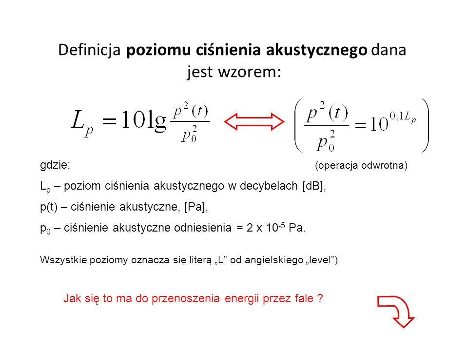 Definicja poziomu ciśnienia akustycznego dana jest wzorem: gdzie: (operacja odwrotna) L p – poziom ciśnienia akustycznego w decybelach [dB], p(t) – ciśnienie akustyczne, [Pa], p 0 – ciśnienie akustyczne odniesienia = 2 x 10 -5 Pa.
