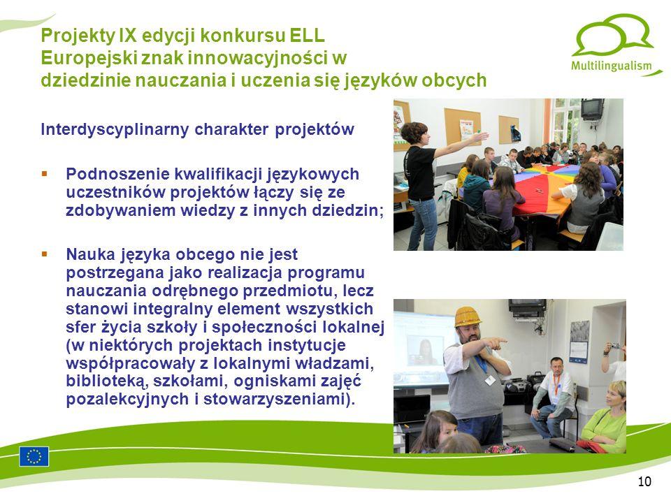 10 Projekty IX edycji konkursu ELL Europejski znak innowacyjności w dziedzinie nauczania i uczenia się języków obcych Interdyscyplinarny charakter projektów Podnoszenie kwalifikacji językowych uczestników projektów łączy się ze zdobywaniem wiedzy z innych dziedzin; Nauka języka obcego nie jest postrzegana jako realizacja programu nauczania odrębnego przedmiotu, lecz stanowi integralny element wszystkich sfer życia szkoły i społeczności lokalnej (w niektórych projektach instytucje współpracowały z lokalnymi władzami, biblioteką, szkołami, ogniskami zajęć pozalekcyjnych i stowarzyszeniami).