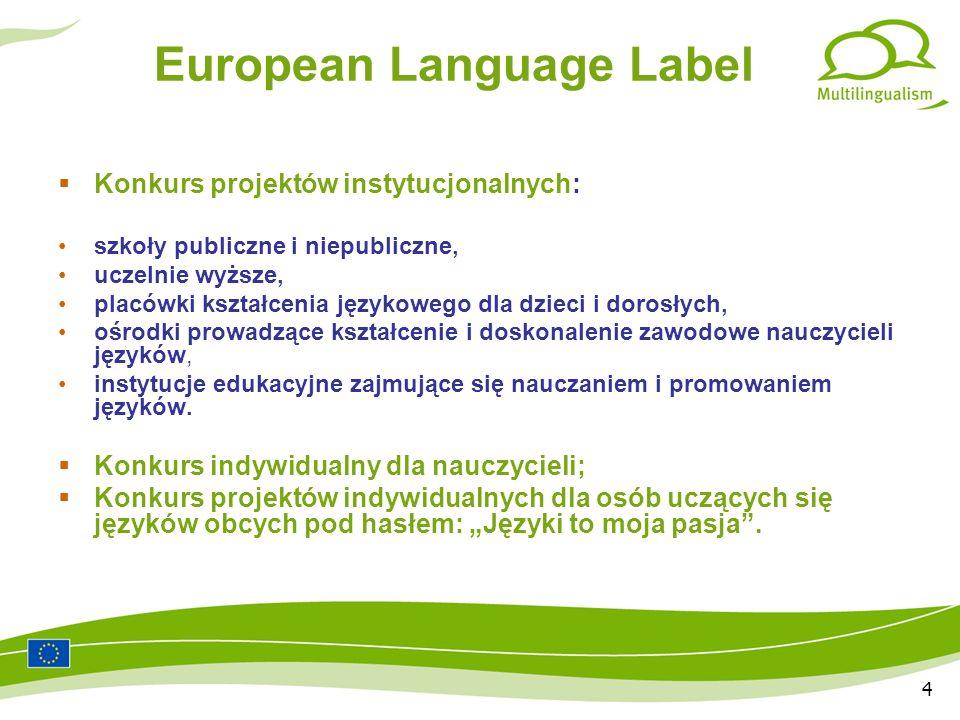 4 European Language Label Konkurs projektów instytucjonalnych: szkoły publiczne i niepubliczne, uczelnie wyższe, placówki kształcenia językowego dla dzieci i dorosłych, ośrodki prowadzące kształcenie i doskonalenie zawodowe nauczycieli języków, instytucje edukacyjne zajmujące się nauczaniem i promowaniem języków.