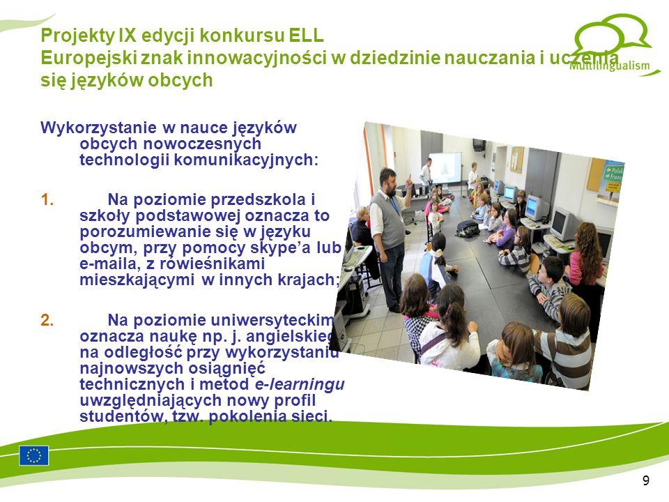 9 Projekty IX edycji konkursu ELL Europejski znak innowacyjności w dziedzinie nauczania i uczenia się języków obcych Wykorzystanie w nauce języków obcych nowoczesnych technologii komunikacyjnych: 1.Na poziomie przedszkola i szkoły podstawowej oznacza to porozumiewanie się w języku obcym, przy pomocy skypea lub e-maila, z rówieśnikami mieszkającymi w innych krajach; 2.Na poziomie uniwersyteckim oznacza naukę np.
