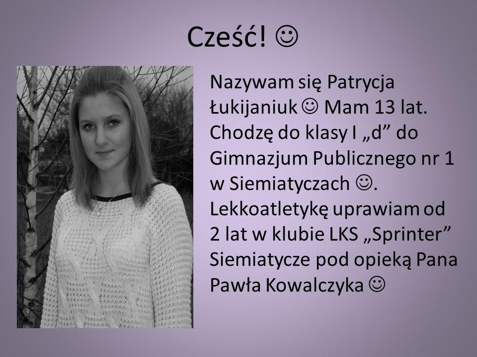 Cześć! Nazywam się Patrycja Łukijaniuk Mam 13 lat. Chodzę do klasy I d do Gimnazjum Publicznego nr 1 w Siemiatyczach. Lekkoatletykę uprawiam od 2 lat
