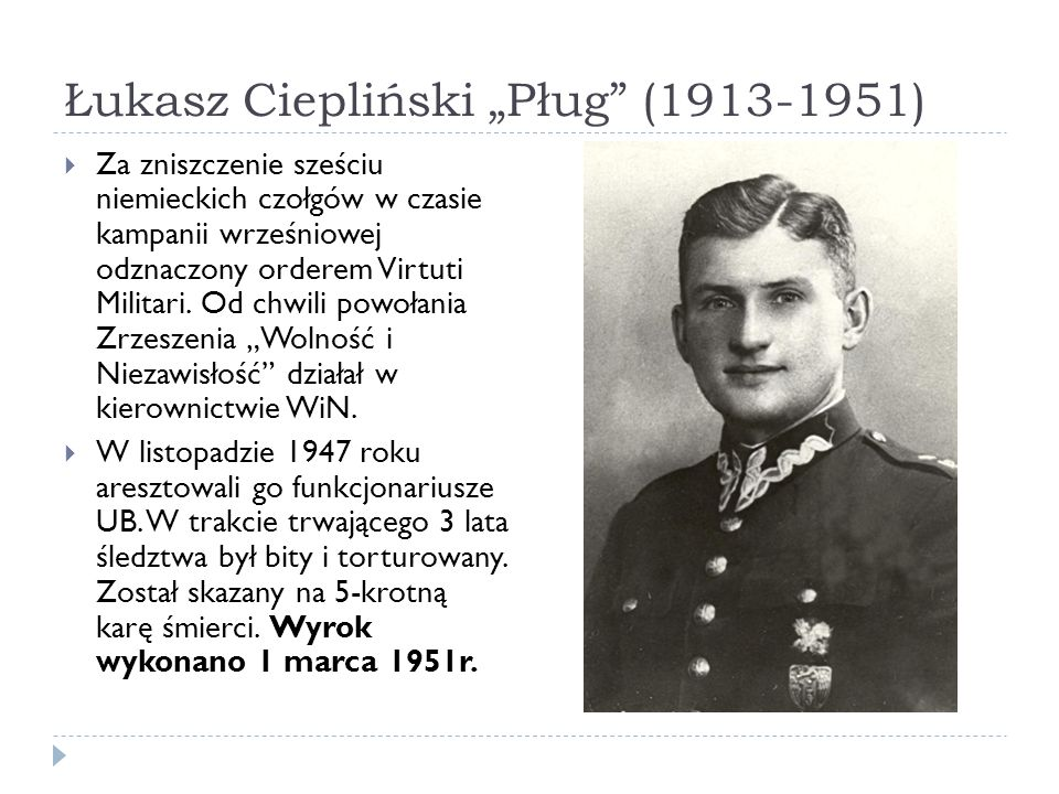 Łukasz Ciepliński Pług (1913-1951) Za zniszczenie sześciu niemieckich czołgów w czasie kampanii wrześniowej odznaczony orderem Virtuti Militari. Od ch