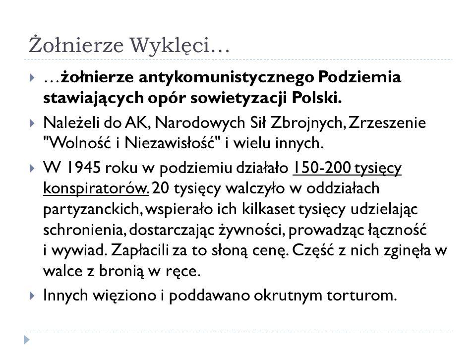 Żołnierze Wyklęci… …żołnierze antykomunistycznego Podziemia stawiających opór sowietyzacji Polski. Należeli do AK, Narodowych Sił Zbrojnych, Zrzeszeni
