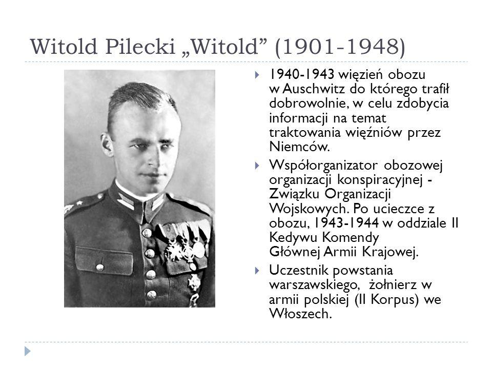 Witold Pilecki Witold (1901-1948) 1940-1943 więzień obozu w Auschwitz do którego trafił dobrowolnie, w celu zdobycia informacji na temat traktowania więźniów przez Niemców.