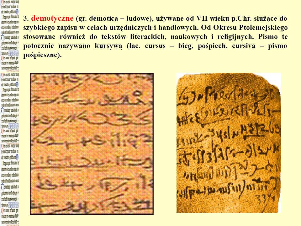 3. demotyczne (gr. demotica – ludowe), używane od VII wieku p.Chr. służące do szybkiego zapisu w celach urzędniczych i handlowych. Od Okresu Ptolemejs