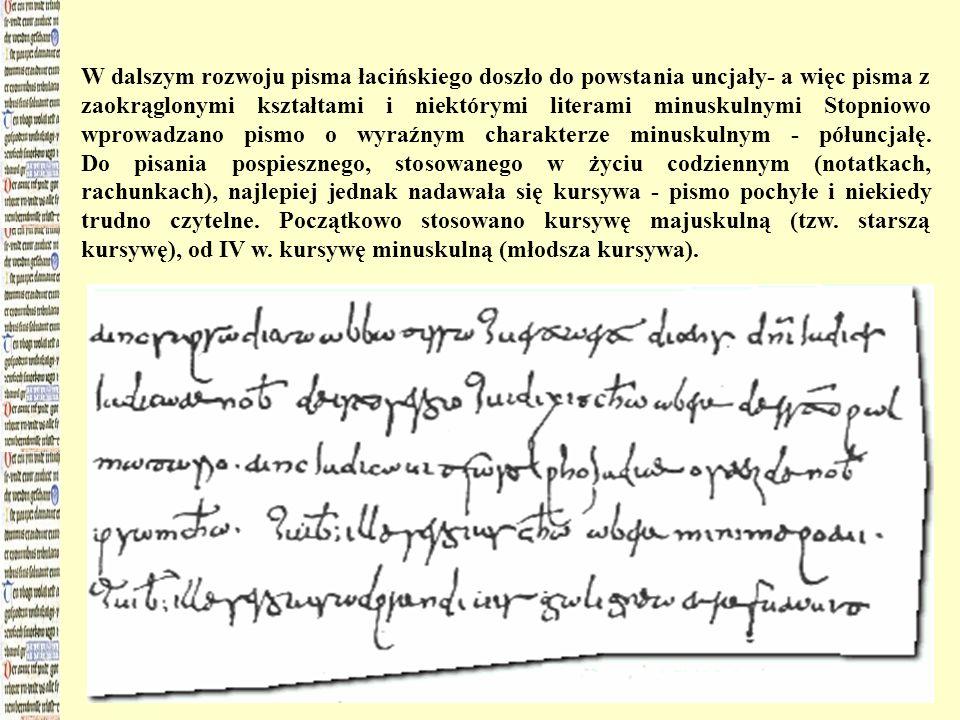 W dalszym rozwoju pisma łacińskiego doszło do powstania uncjały- a więc pisma z zaokrąglonymi kształtami i niektórymi literami minuskulnymi Stopniowo wprowadzano pismo o wyraźnym charakterze minuskulnym - półuncjałę.