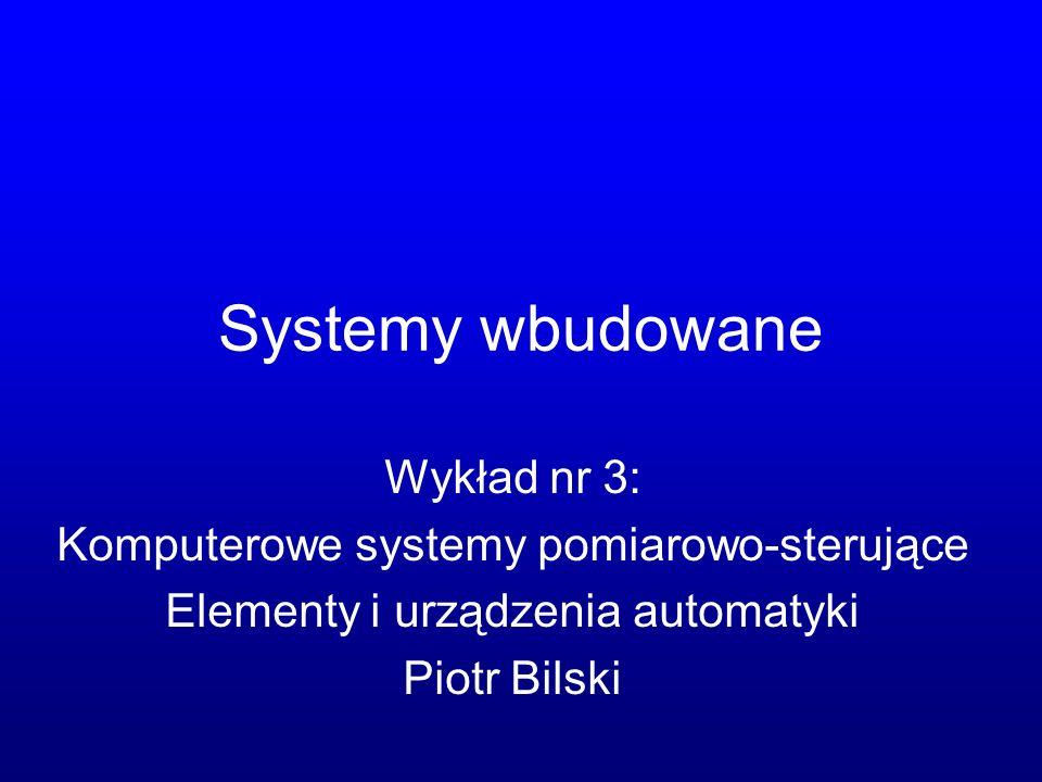 Systemy wbudowane Wykład nr 3: Komputerowe systemy pomiarowo-sterujące Elementy i urządzenia automatyki Piotr Bilski