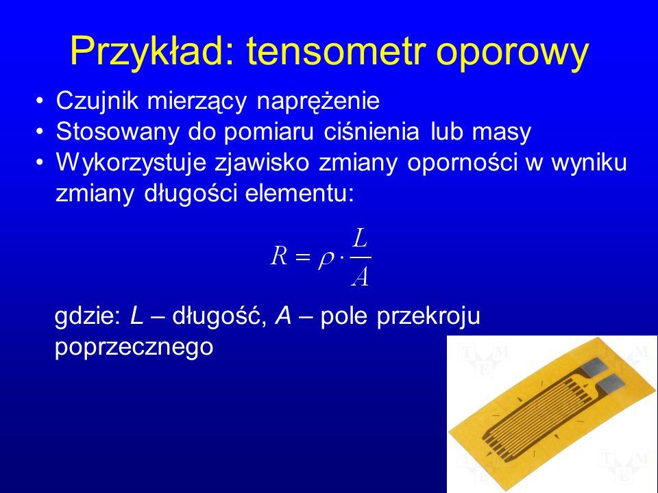 Przykład: tensometr oporowy Czujnik mierzący naprężenie Stosowany do pomiaru ciśnienia lub masy Wykorzystuje zjawisko zmiany oporności w wyniku zmiany długości elementu: gdzie: L – długość, A – pole przekroju poprzecznego
