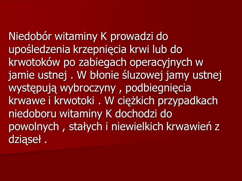 Niedobór witaminy K prowadzi do upośledzenia krzepnięcia krwi lub do krwotoków po zabiegach operacyjnych w jamie ustnej.
