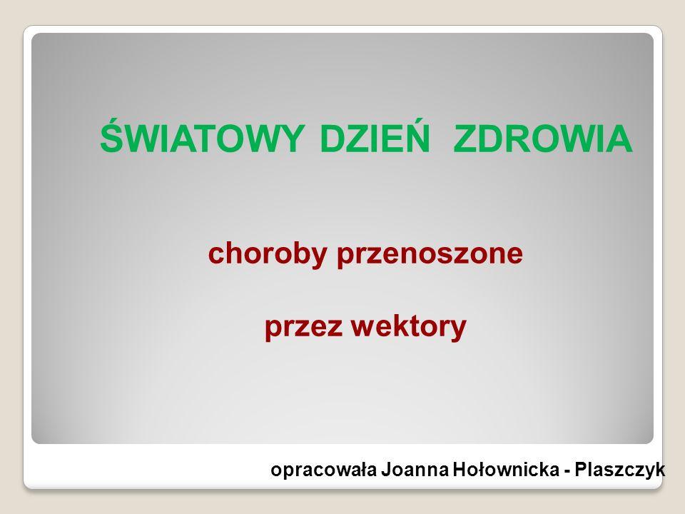 ŚWIATOWY DZIEŃ ZDROWIA choroby przenoszone przez wektory opracowała Joanna Hołownicka - Plaszczyk