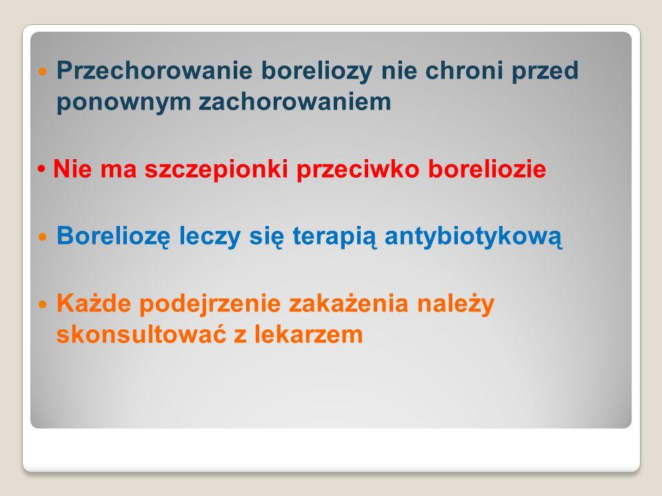 Przechorowanie boreliozy nie chroni przed ponownym zachorowaniem Nie ma szczepionki przeciwko boreliozie Boreliozę leczy się terapią antybiotykową Każde podejrzenie zakażenia należy skonsultować z lekarzem