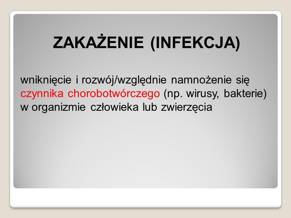 ZAKAŻENIE (INFEKCJA) wniknięcie i rozwój/względnie namnożenie się czynnika chorobotwórczego (np. wirusy, bakterie) w organizmie człowieka lub zwierzęc