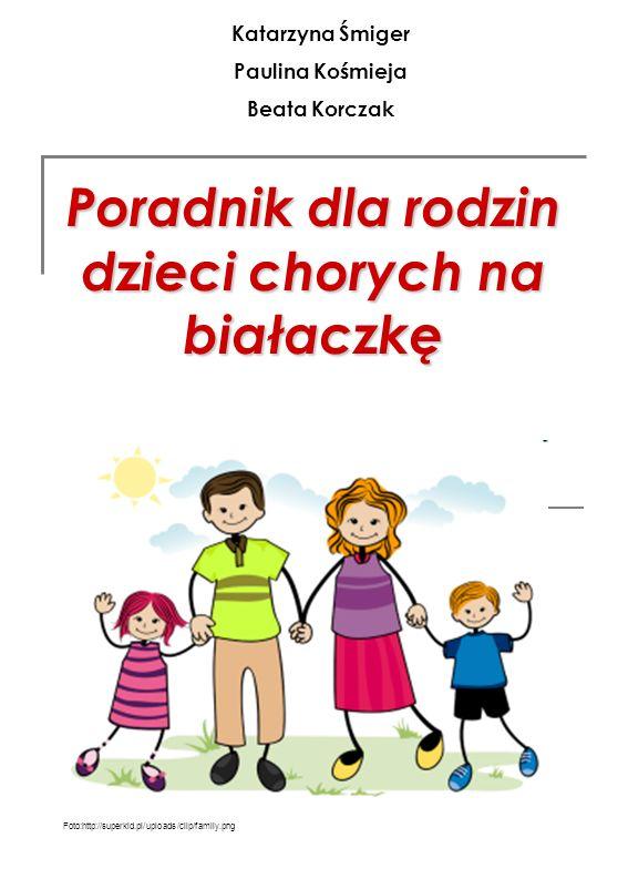 Poradnik dla rodzin dzieci chorych na białaczkę Foto:http://superkid.pl/uploads/clip/family.png Katarzyna Śmiger Paulina Kośmieja Beata Korczak