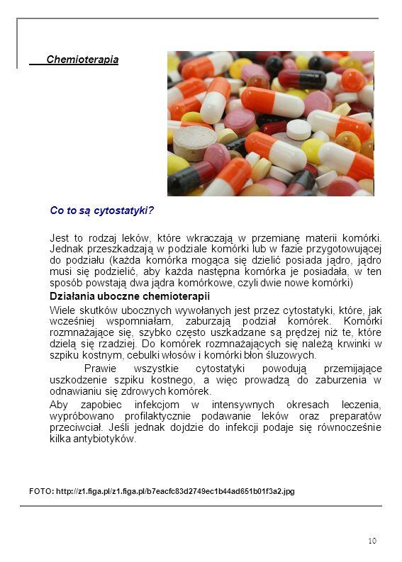 10 Chemioterapia Co to są cytostatyki? Jest to rodzaj leków, które wkraczają w przemianę materii komórki. Jednak przeszkadzają w podziale komórki lub