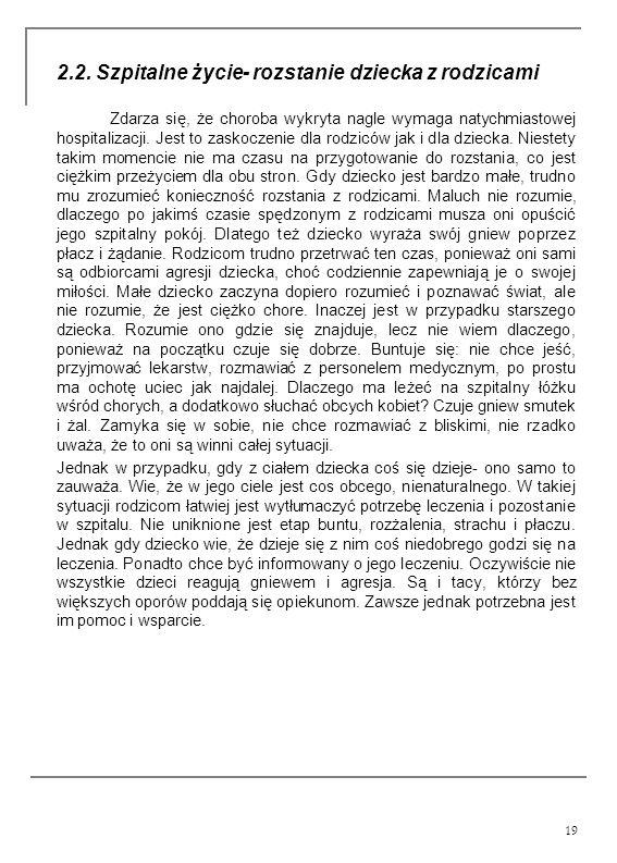 19 2.2. Szpitalne życie- rozstanie dziecka z rodzicami Zdarza się, że choroba wykryta nagle wymaga natychmiastowej hospitalizacji. Jest to zaskoczenie