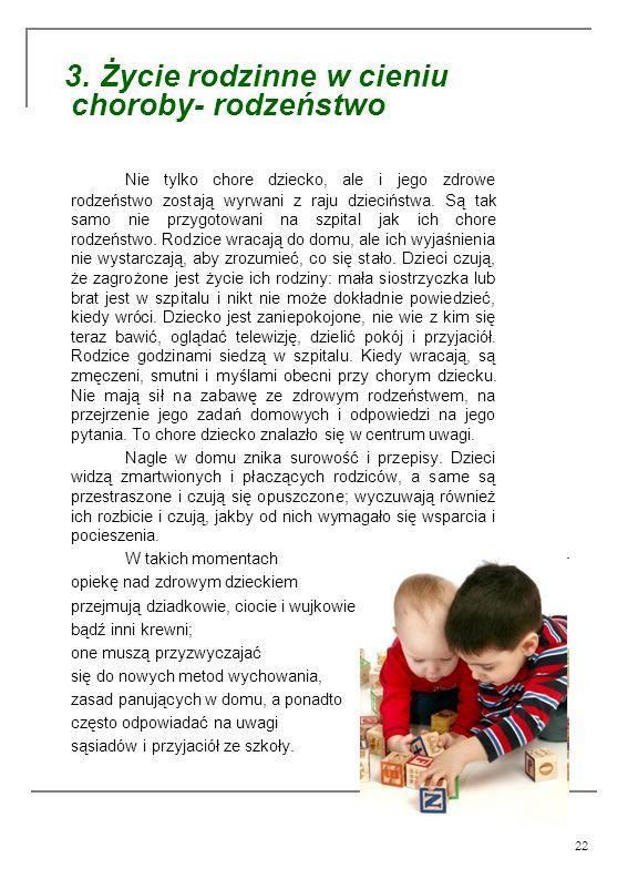22 3. Życie rodzinne w cieniu choroby- rodzeństwo Nie tylko chore dziecko, ale i jego zdrowe rodzeństwo zostają wyrwani z raju dzieciństwa. Są tak sam
