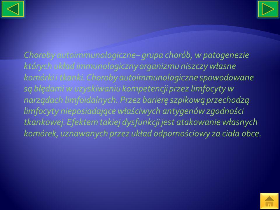 Choroby autoimmunologiczne– grupa chorób, w patogenezie których układ immunologiczny organizmu niszczy własne komórki i tkanki. Choroby autoimmunologi