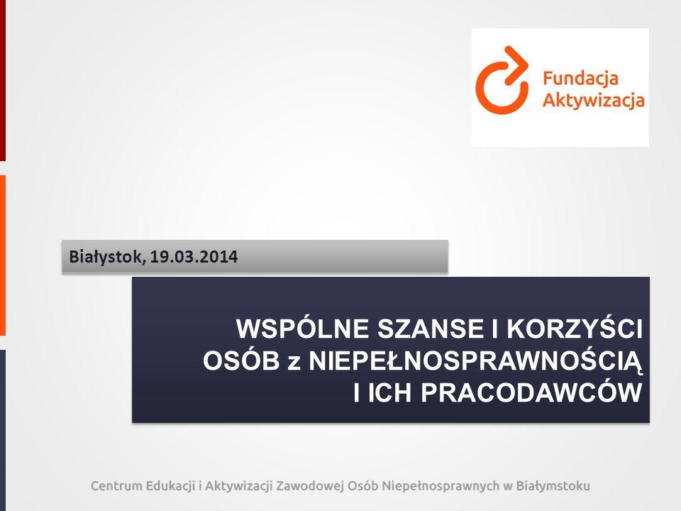 WSPÓLNE SZANSE I KORZYŚCI OSÓB z NIEPEŁNOSPRAWNOŚCIĄ I ICH PRACODAWCÓW Białystok, 19.03.2014