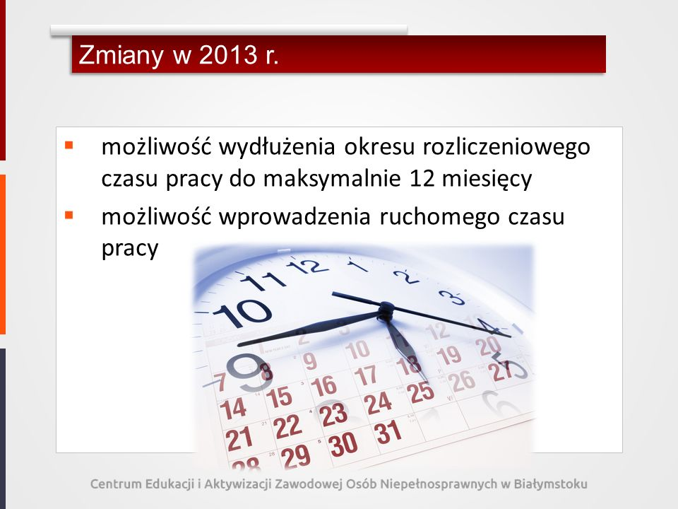 Zmiany w 2013 r. możliwość wydłużenia okresu rozliczeniowego czasu pracy do maksymalnie 12 miesięcy możliwość wprowadzenia ruchomego czasu pracy