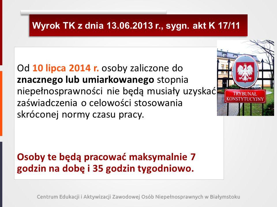Wyrok TK z dnia 13.06.2013 r., sygn. akt K 17/11 Od 10 lipca 2014 r. osoby zaliczone do znacznego lub umiarkowanego stopnia niepełnosprawności nie będ