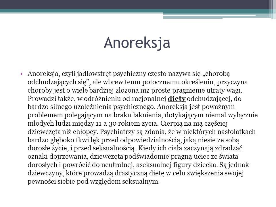 Anoreksja Anoreksja, czyli jadłowstręt psychiczny często nazywa się chorobą odchudzających się, ale wbrew temu potocznemu określeniu, przyczyna chorob