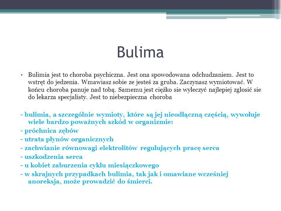 Bulima Bulimia jest to choroba psychiczna. Jest ona spowodowana odchudzaniem. Jest to wstręt do jedzenia. Wmawiasz sobie ze jesteś za gruba. Zaczynasz