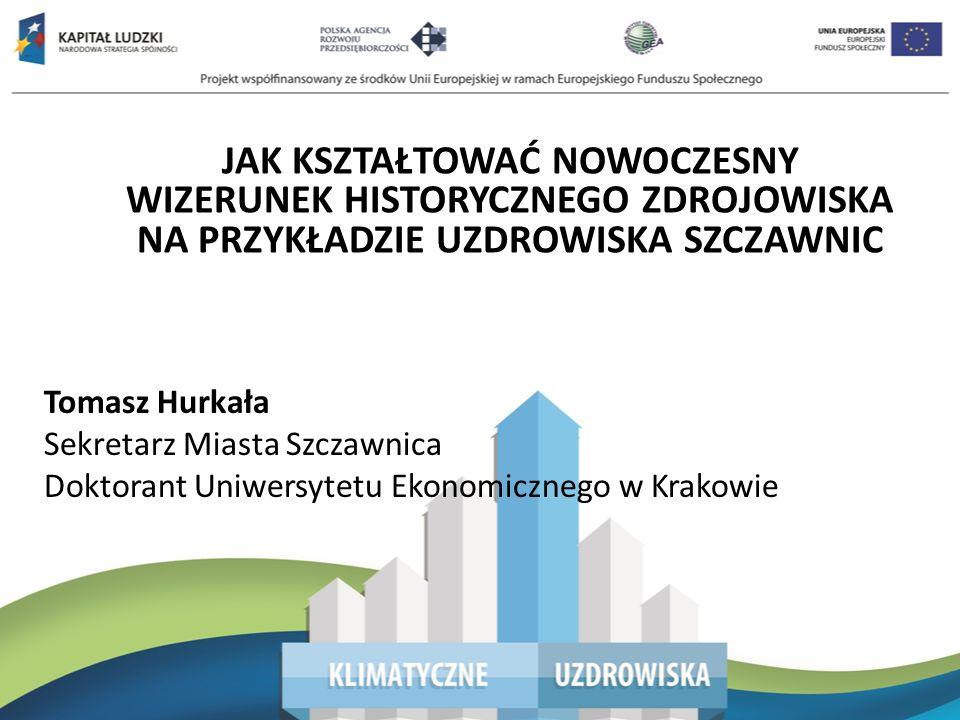 JAK KSZTAŁTOWAĆ NOWOCZESNY WIZERUNEK HISTORYCZNEGO ZDROJOWISKA NA PRZYKŁADZIE UZDROWISKA SZCZAWNIC Tomasz Hurkała Sekretarz Miasta Szczawnica Doktorant Uniwersytetu Ekonomicznego w Krakowie