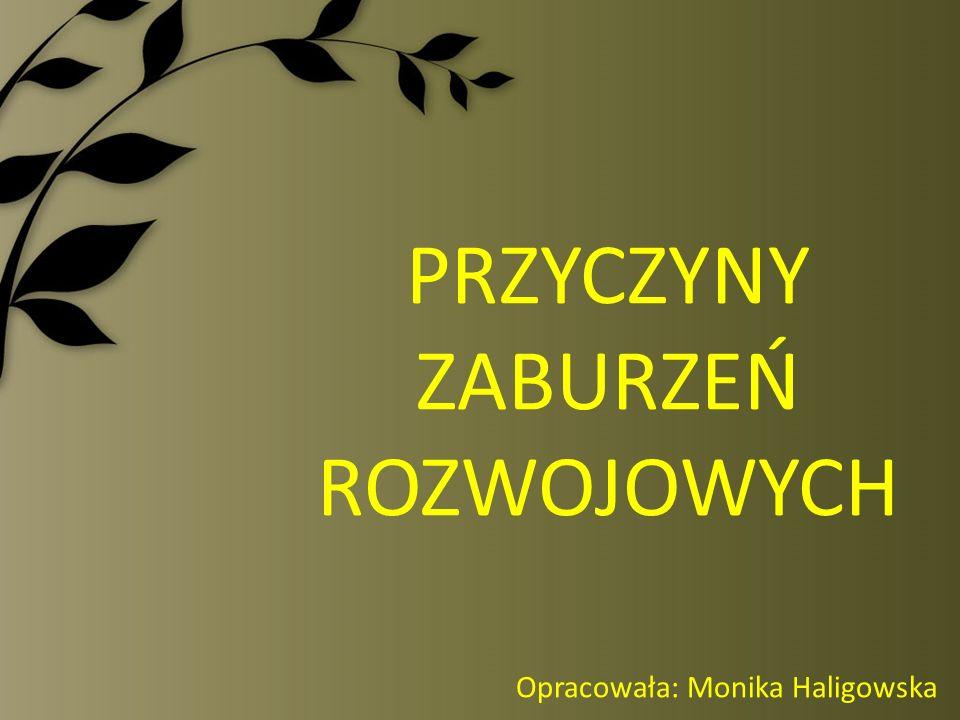 PRZYCZYNY ZABURZEŃ ROZWOJOWYCH Opracowała: Monika Haligowska