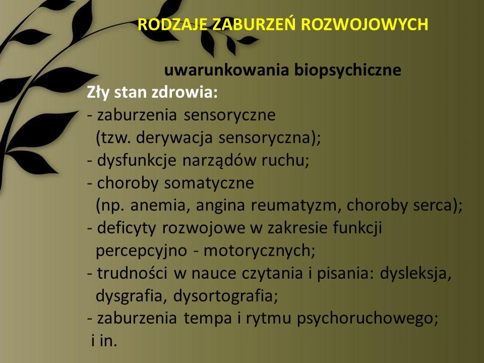 RODZAJE ZABURZEŃ ROZWOJOWYCH uwarunkowania biopsychiczne Zły stan zdrowia: - zaburzenia sensoryczne (tzw. derywacja sensoryczna); - dysfunkcje narządó