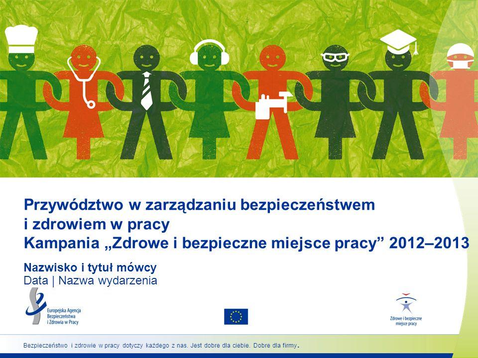 Przywództwo w zarządzaniu bezpieczeństwem i zdrowiem w pracy Kampania Zdrowe i bezpieczne miejsce pracy 2012–2013 Nazwisko i tytuł mówcy Data | Nazwa