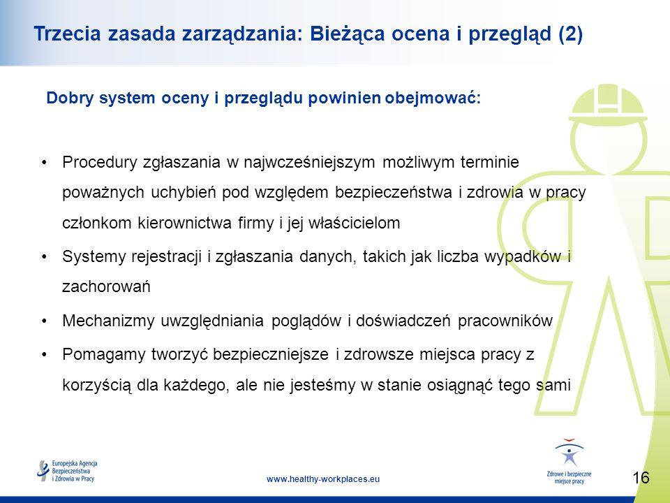 16 www.healthy-workplaces.eu Trzecia zasada zarządzania: Bieżąca ocena i przegląd (2) Dobry system oceny i przeglądu powinien obejmować: Procedury zgłaszania w najwcześniejszym możliwym terminie poważnych uchybień pod względem bezpieczeństwa i zdrowia w pracy członkom kierownictwa firmy i jej właścicielom Systemy rejestracji i zgłaszania danych, takich jak liczba wypadków i zachorowań Mechanizmy uwzględniania poglądów i doświadczeń pracowników Pomagamy tworzyć bezpieczniejsze i zdrowsze miejsca pracy z korzyścią dla każdego, ale nie jesteśmy w stanie osiągnąć tego sami