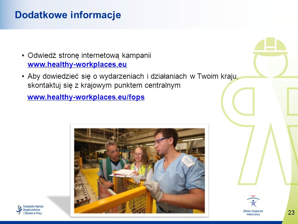 www.healthy-workplaces.eu Odwiedź stronę internetową kampanii www.healthy-workplaces.eu www.healthy-workplaces.eu Aby dowiedzieć się o wydarzeniach i działaniach w Twoim kraju, skontaktuj się z krajowym punktem centralnym www.healthy-workplaces.eu/fops 23 Dodatkowe informacje