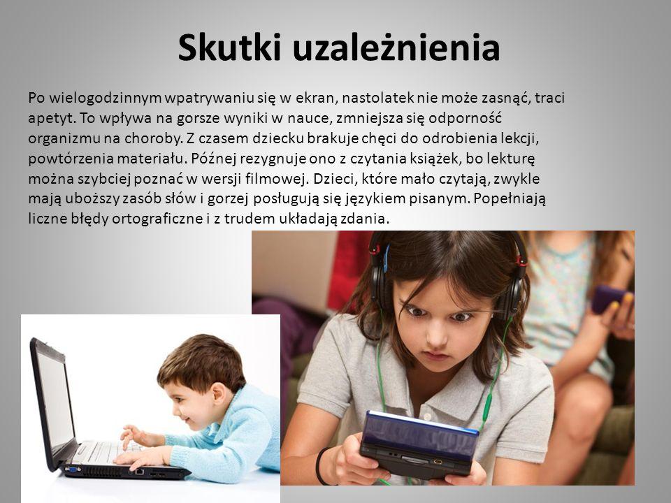 Skutki uzależnienia Po wielogodzinnym wpatrywaniu się w ekran, nastolatek nie może zasnąć, traci apetyt. To wpływa na gorsze wyniki w nauce, zmniejsza
