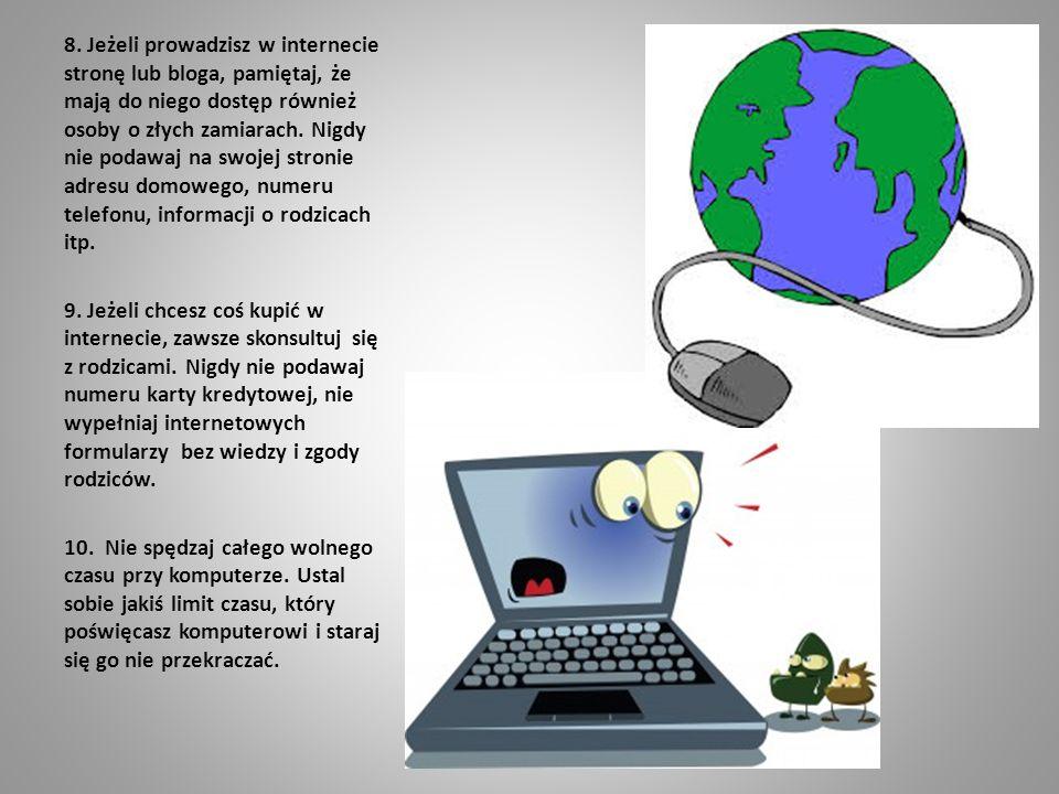 8. Jeżeli prowadzisz w internecie stronę lub bloga, pamiętaj, że mają do niego dostęp również osoby o złych zamiarach. Nigdy nie podawaj na swojej str