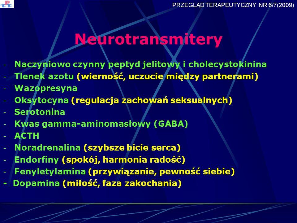 Neurotransmitery - Naczyniowo czynny peptyd jelitowy i cholecystokinina - Tlenek azotu (wierność, uczucie między partnerami) - Wazopresyna - Oksytocyna (regulacja zachowań seksualnych) - Serotonina - Kwas gamma-aminomasłowy (GABA) - ACTH - Noradrenalina (szybsze bicie serca) - Endorfiny (spokój, harmonia radość) - Fenyletylamina (przywiązanie, pewność siebie) - Dopamina (miłość, faza zakochania) PRZEGLĄD TERAPEUTYCZNY NR 6/7(2009)