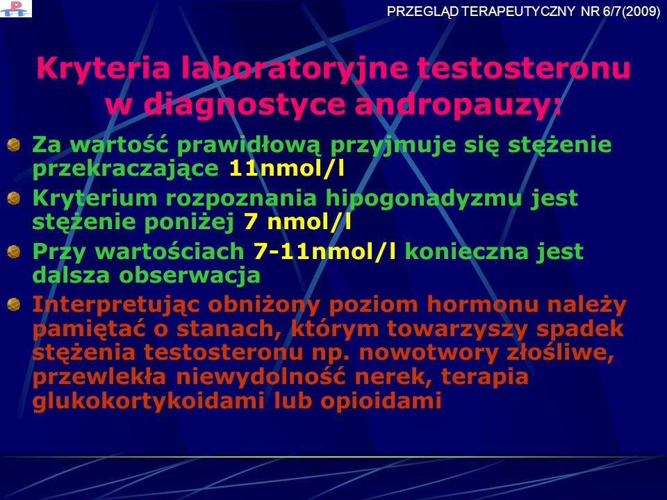 Kryteria laboratoryjne testosteronu w diagnostyce andropauzy: Za wartość prawidłową przyjmuje się stężenie przekraczające 11nmol/l Kryterium rozpoznania hipogonadyzmu jest stężenie poniżej 7 nmol/l Przy wartościach 7-11nmol/l konieczna jest dalsza obserwacja Interpretując obniżony poziom hormonu należy pamiętać o stanach, którym towarzyszy spadek stężenia testosteronu np.