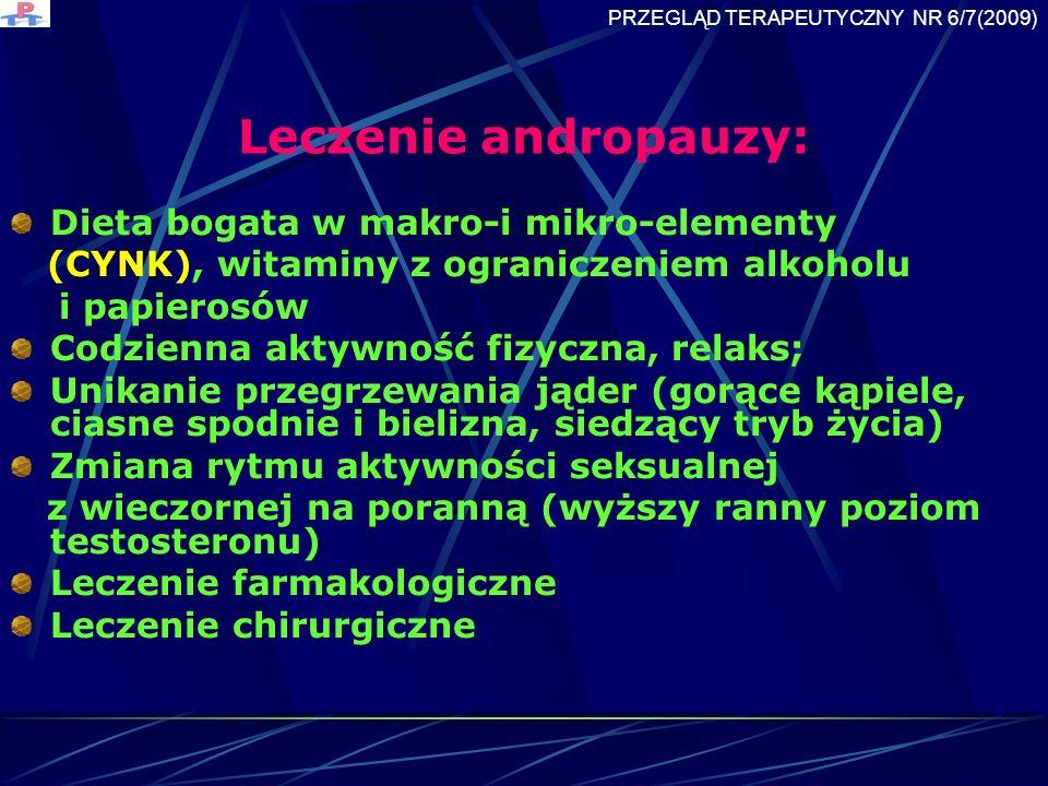 Leczenie andropauzy: Dieta bogata w makro-i mikro-elementy (CYNK), witaminy z ograniczeniem alkoholu i papierosów Codzienna aktywność fizyczna, relaks; Unikanie przegrzewania jąder (gorące kąpiele, ciasne spodnie i bielizna, siedzący tryb życia) Zmiana rytmu aktywności seksualnej z wieczornej na poranną (wyższy ranny poziom testosteronu) Leczenie farmakologiczne Leczenie chirurgiczne PRZEGLĄD TERAPEUTYCZNY NR 6/7(2009)