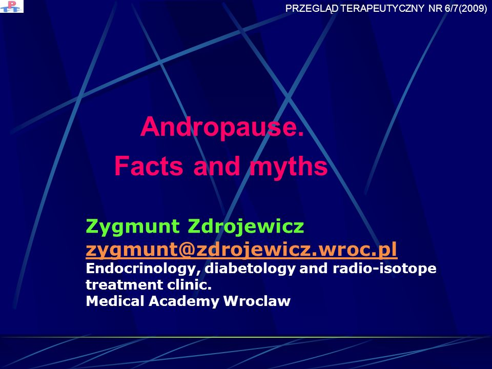 Andropause. Facts and myths Zygmunt Zdrojewicz zygmunt@zdrojewicz.wroc.pl Endocrinology, diabetology and radio-isotope treatment clinic. zygmunt@zdroj