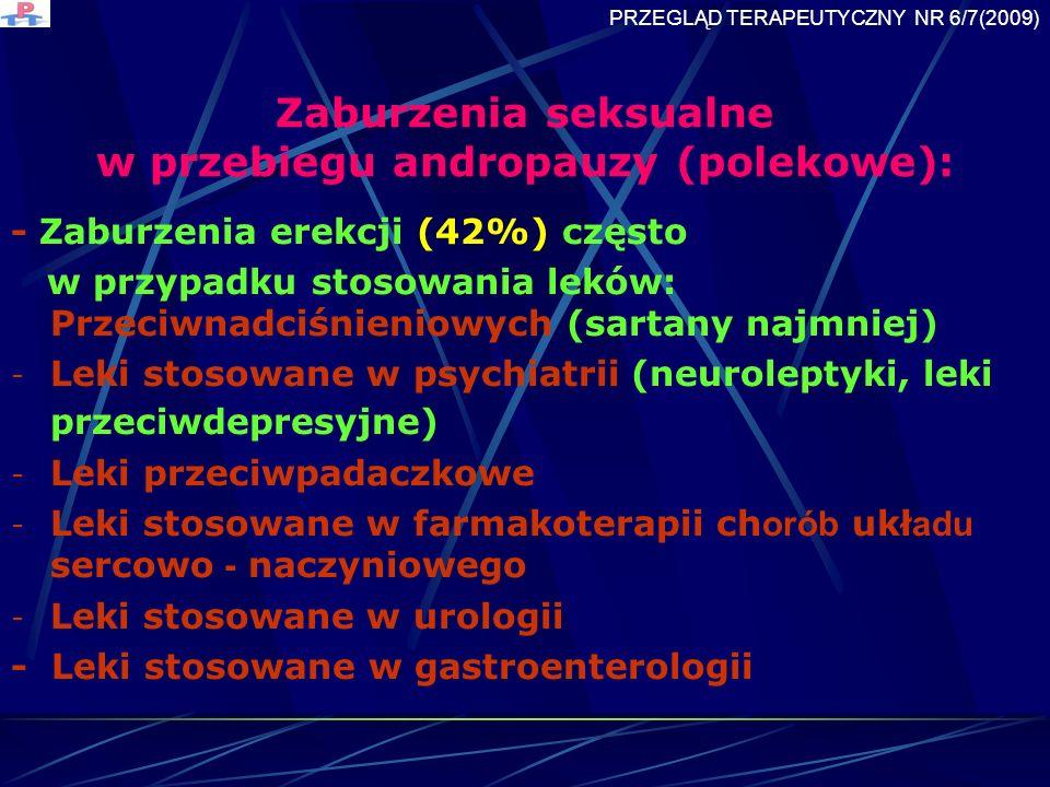 Zaburzenia seksualne w przebiegu andropauzy (polekowe): - Zaburzenia erekcji (42%) często w przypadku stosowania leków: Przeciwnadciśnieniowych (sartany najmniej) - Leki stosowane w psychiatrii (neuroleptyki, leki przeciwdepresyjne) - Leki przeciwpadaczkowe - Leki stosowane w farmakoterapii ch orób ukł adu sercowo - naczyniowego - Leki stosowane w urologii - Leki stosowane w gastroenterologii PRZEGLĄD TERAPEUTYCZNY NR 6/7(2009)