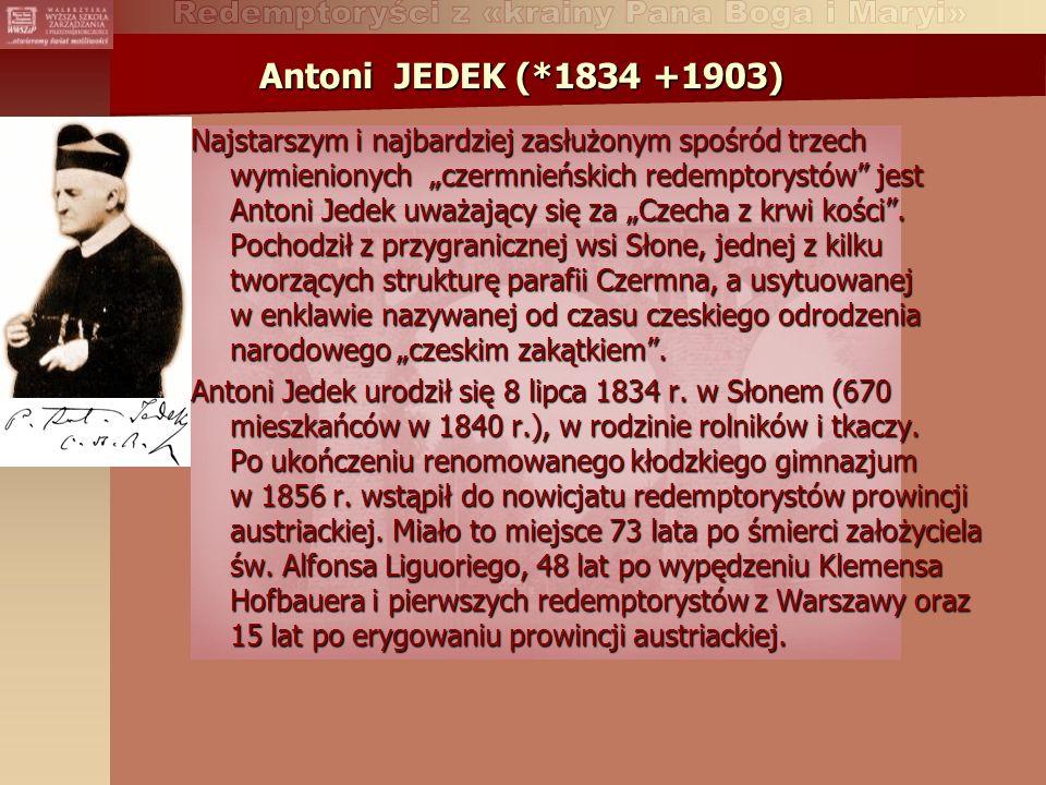 Antoni JEDEK (*1834 +1903) Najstarszym i najbardziej zasłużonym spośród trzech wymienionych czermnieńskich redemptorystów jest Antoni Jedek uważający się za Czecha z krwi kości.