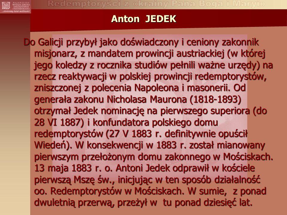 Anton JEDEK Do Galicji przybył jako doświadczony i ceniony zakonnik misjonarz, z mandatem prowincji austriackiej (w której jego koledzy z rocznika studiów pełnili ważne urzędy) na rzecz reaktywacji w polskiej prowincji redemptorystów, zniszczonej z polecenia Napoleona i masonerii.