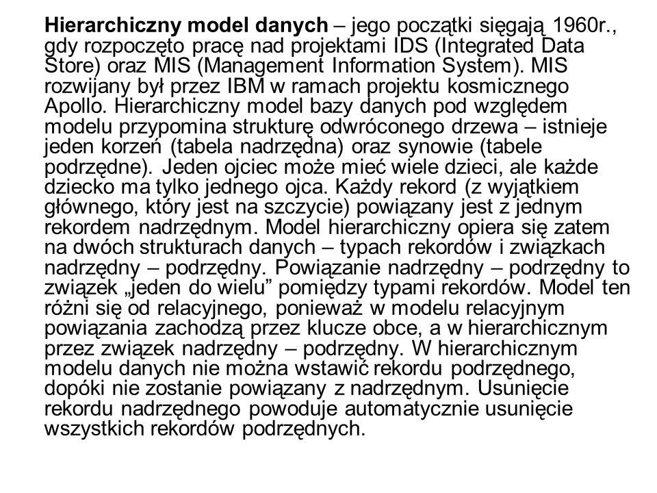 Hierarchiczny model danych – jego początki sięgają 1960r., gdy rozpoczęto pracę nad projektami IDS (Integrated Data Store) oraz MIS (Management Inform