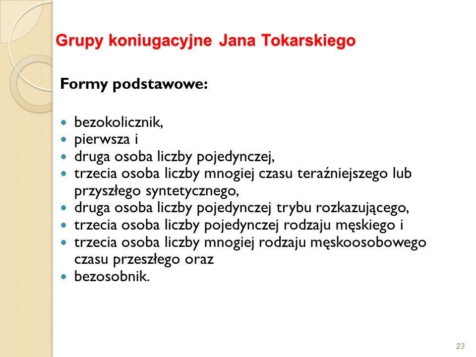 23 Grupy koniugacyjne Jana Tokarskiego Formy podstawowe: bezokolicznik, pierwsza i druga osoba liczby pojedynczej, trzecia osoba liczby mnogiej czasu