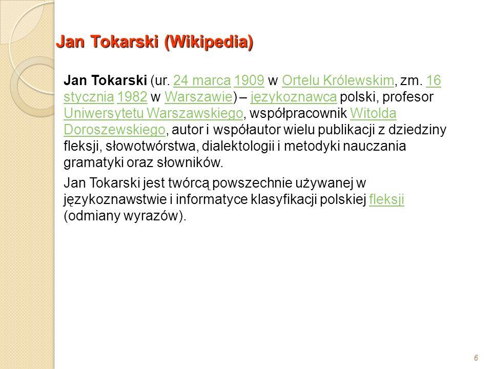 Jan Tokarski (Wikipedia) 6 Jan Tokarski (ur. 24 marca 1909 w Ortelu Królewskim, zm. 16 stycznia 1982 w Warszawie) – językoznawca polski, profesor Uniw