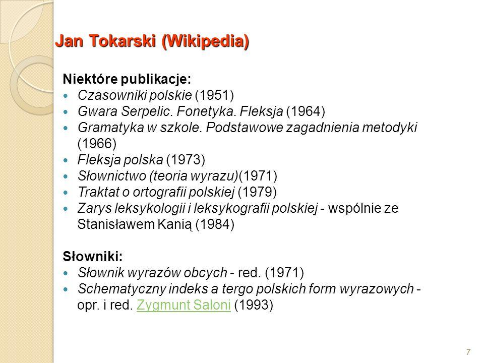 Jan Tokarski (Wikipedia) 7 Niektóre publikacje: Czasowniki polskie (1951) Gwara Serpelic. Fonetyka. Fleksja (1964) Gramatyka w szkole. Podstawowe zaga