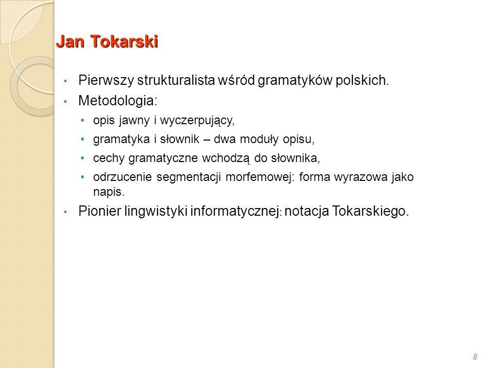 Jan Tokarski 8 Pierwszy strukturalista wśród gramatyków polskich. Metodologia: opis jawny i wyczerpujący, gramatyka i słownik – dwa moduły opisu, cech