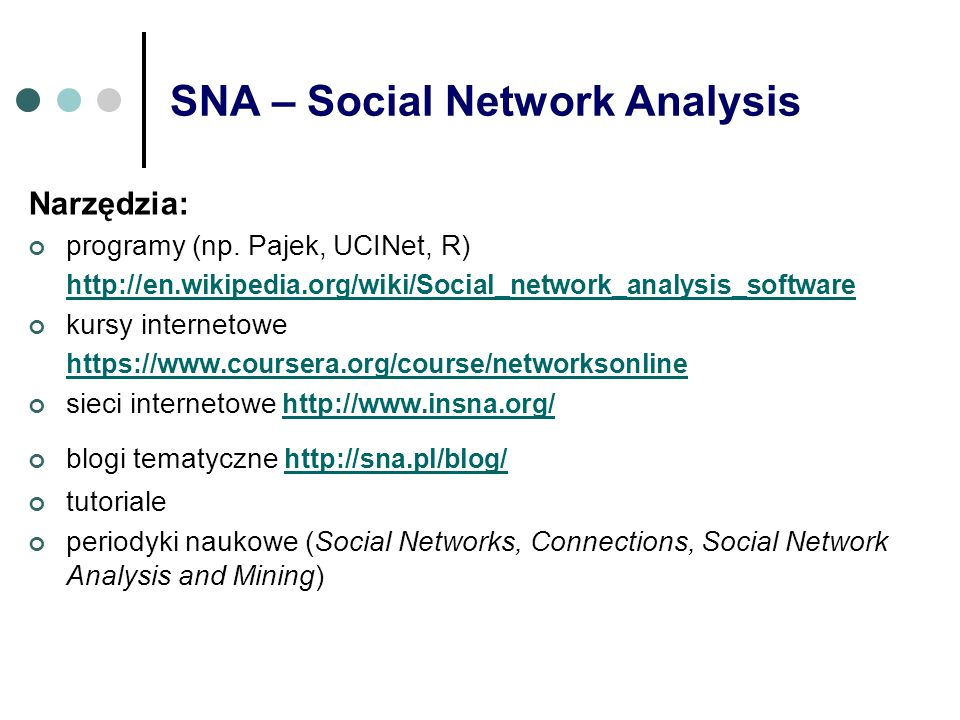 SNA – Social Network Analysis Narzędzia: programy (np. Pajek, UCINet, R) http://en.wikipedia.org/wiki/Social_network_analysis_software kursy interneto
