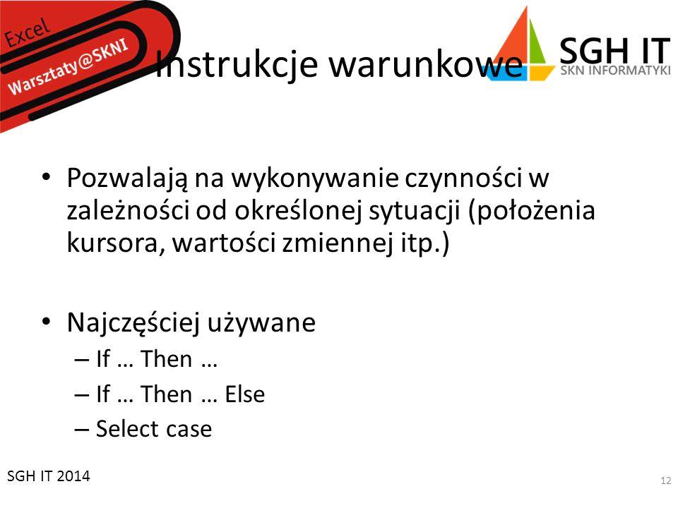 Instrukcje warunkowe Pozwalają na wykonywanie czynności w zależności od określonej sytuacji (położenia kursora, wartości zmiennej itp.) Najczęściej używane – If … Then … – If … Then … Else – Select case SGH IT 2014 12