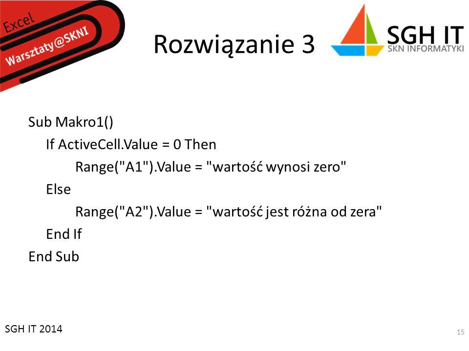 Rozwiązanie 3 Sub Makro1() If ActiveCell.Value = 0 Then Range( A1 ).Value = wartość wynosi zero Else Range( A2 ).Value = wartość jest różna od zera End If End Sub SGH IT 2014 15